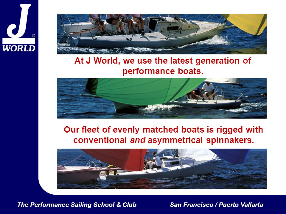 The Performance Sailing School & ClubSan Francisco / Puerto Vallarta At J World, we use the latest generation of performance boats.