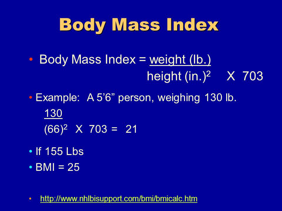 Body Mass Index = weight (lb.) height (in.) 2 X 703 If 155 Lbs BMI = 25 Example: A 56 person, weighing 130 lb.