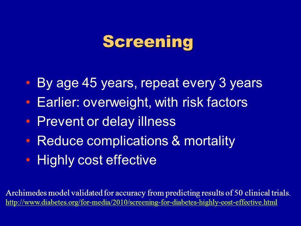 Screening By age 45 years, repeat every 3 years Earlier: overweight, with risk factors Prevent or delay illness Reduce complications & mortality Highly cost effective Archimedes model validated for accuracy from predicting results of 50 clinical trials.