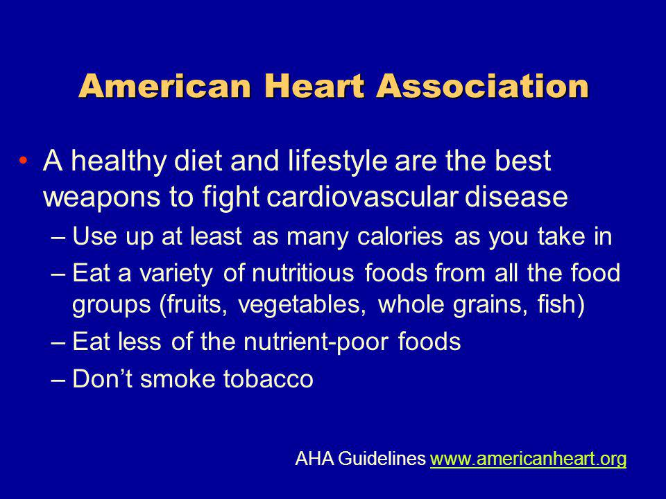American Heart Association A healthy diet and lifestyle are the best weapons to fight cardiovascular disease –Use up at least as many calories as you take in –Eat a variety of nutritious foods from all the food groups (fruits, vegetables, whole grains, fish) –Eat less of the nutrient-poor foods –Dont smoke tobacco AHA Guidelines