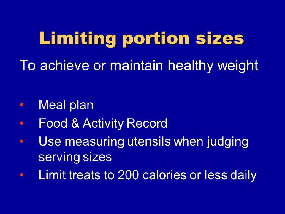 Limiting portion sizes To achieve or maintain healthy weight Meal plan Food & Activity Record Use measuring utensils when judging serving sizes Limit treats to 200 calories or less daily