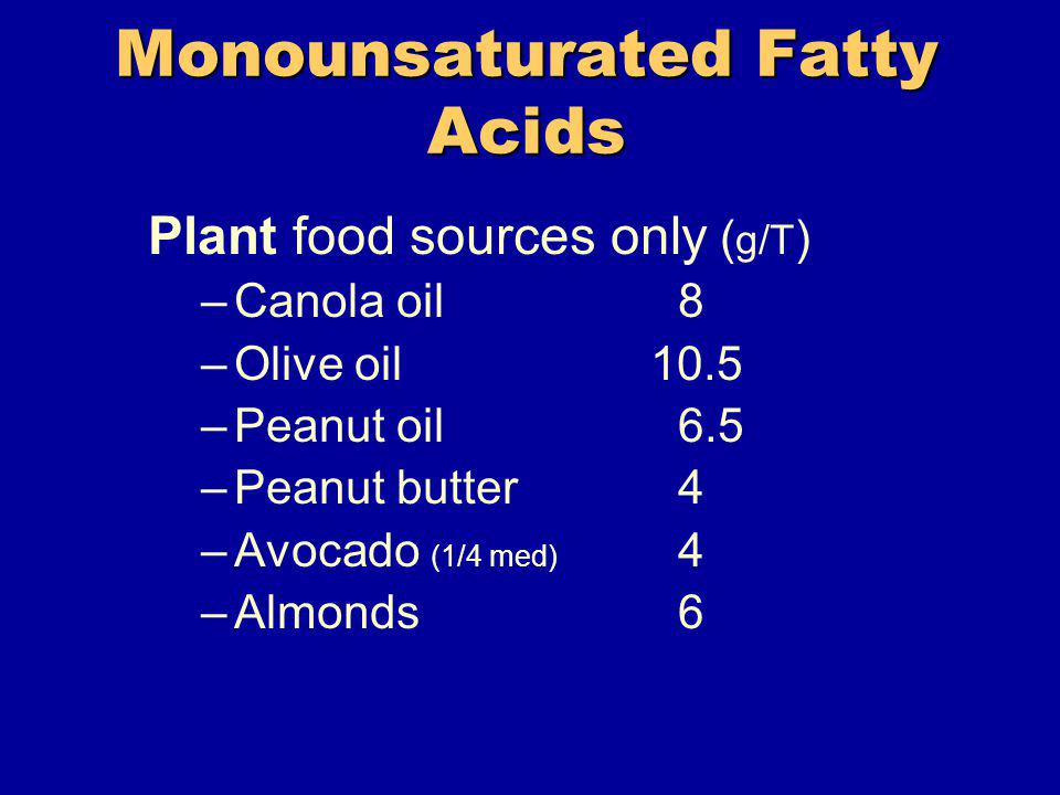 Monounsaturated Fatty Acids Plant food sources only ( g/T ) –Canola oil8 –Olive oil 10.5 –Peanut oil6.5 –Peanut butter4 –Avocado (1/4 med) 4 –Almonds6