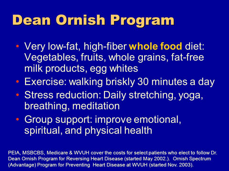 Dean Ornish Program Very low-fat, high-fiber whole food diet: Vegetables, fruits, whole grains, fat-free milk products, egg whites Exercise: walking briskly 30 minutes a day Stress reduction: Daily stretching, yoga, breathing, meditation Group support: improve emotional, spiritual, and physical health PEIA, MSBCBS, Medicare & WVUH cover the costs for select patients who elect to follow Dr.