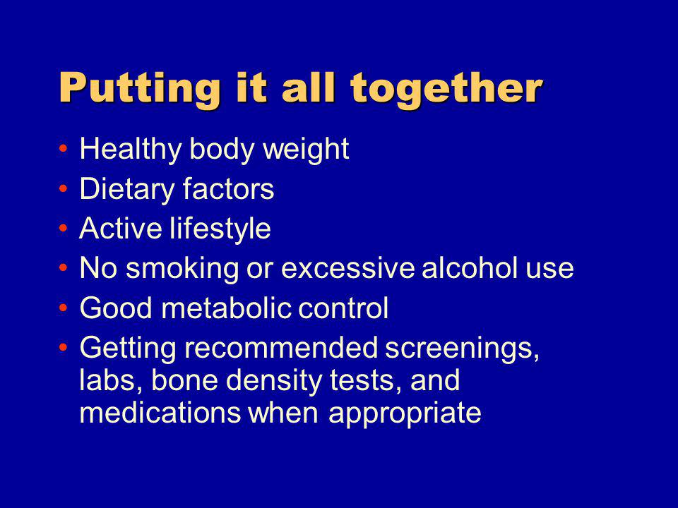 Putting it all together Healthy body weight Dietary factors Active lifestyle No smoking or excessive alcohol use Good metabolic control Getting recommended screenings, labs, bone density tests, and medications when appropriate