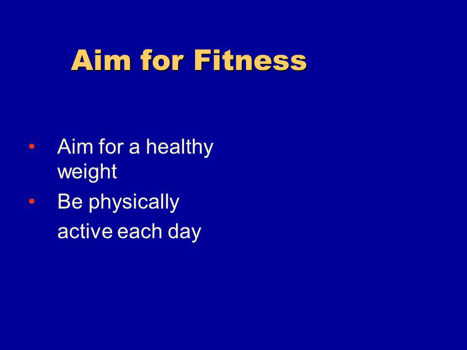 Aim for Fitness Aim for Fitness Aim for a healthy weight Be physically active each day