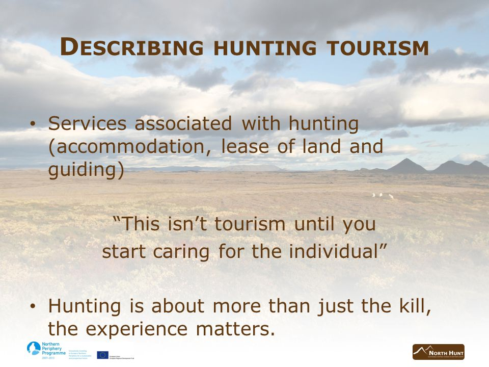 D ESCRIBING HUNTING TOURISM Services associated with hunting (accommodation, lease of land and guiding) This isnt tourism until you start caring for the individual Hunting is about more than just the kill, the experience matters.