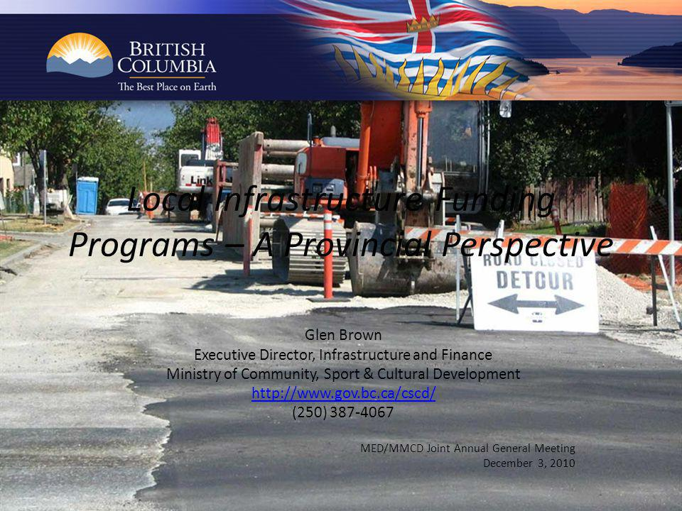 Local Infrastructure Funding Programs – A Provincial Perspective Glen Brown Executive Director, Infrastructure and Finance Ministry of Community, Sport & Cultural Development http://www.gov.bc.ca/cscd/ (250) 387-4067 MED/MMCD Joint Annual General Meeting December 3, 2010