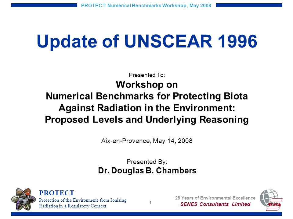 1 PROTECT: Numerical Benchmarks Workshop, May 2008 Update of UNSCEAR 1996 Presented To: Workshop on Numerical Benchmarks for Protecting Biota Against Radiation in the Environment: Proposed Levels and Underlying Reasoning Aix-en-Provence, May 14, 2008 Presented By: Dr.