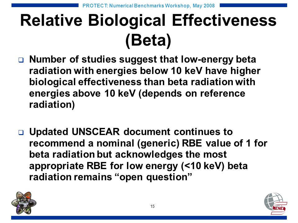 15 PROTECT: Numerical Benchmarks Workshop, May 2008 Relative Biological Effectiveness (Beta) Number of studies suggest that low-energy beta radiation with energies below 10 keV have higher biological effectiveness than beta radiation with energies above 10 keV (depends on reference radiation) Updated UNSCEAR document continues to recommend a nominal (generic) RBE value of 1 for beta radiation but acknowledges the most appropriate RBE for low energy (<10 keV) beta radiation remains open question