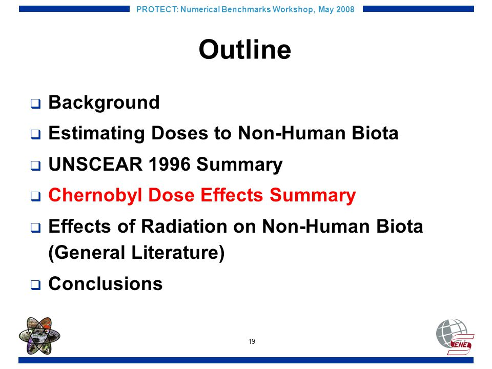 19 PROTECT: Numerical Benchmarks Workshop, May 2008 Outline Background Estimating Doses to Non-Human Biota UNSCEAR 1996 Summary Chernobyl Dose Effects Summary Effects of Radiation on Non-Human Biota (General Literature) Conclusions