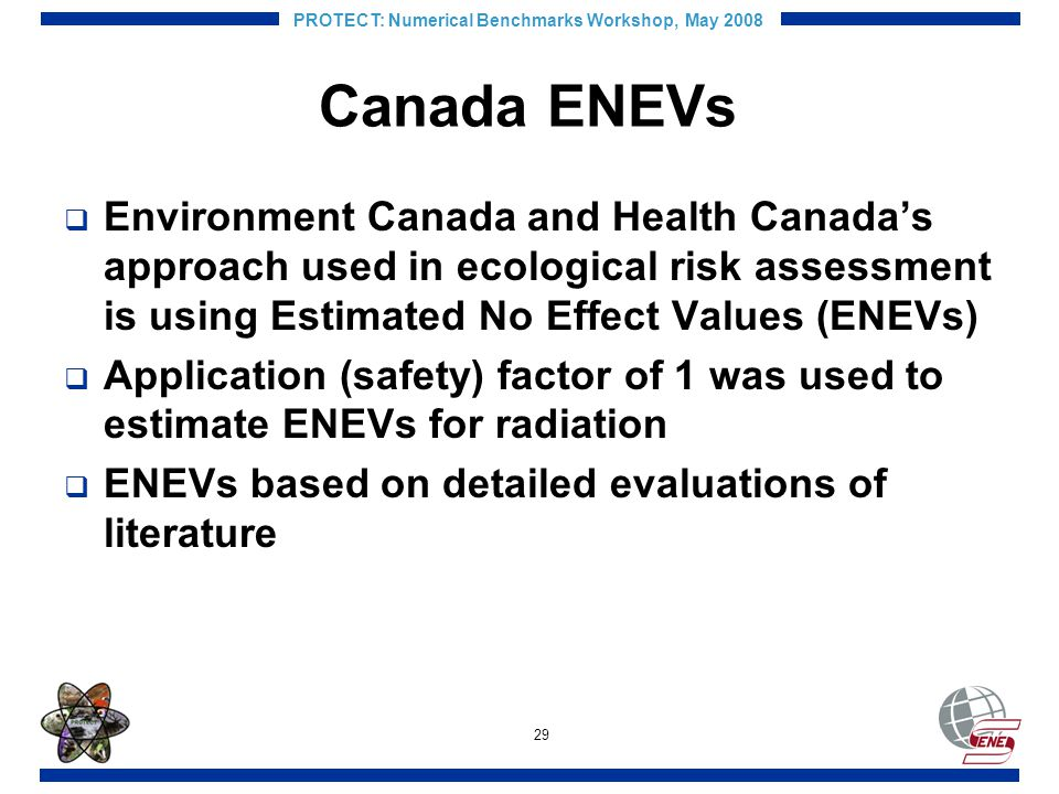 29 PROTECT: Numerical Benchmarks Workshop, May 2008 Canada ENEVs Environment Canada and Health Canadas approach used in ecological risk assessment is using Estimated No Effect Values (ENEVs) Application (safety) factor of 1 was used to estimate ENEVs for radiation ENEVs based on detailed evaluations of literature