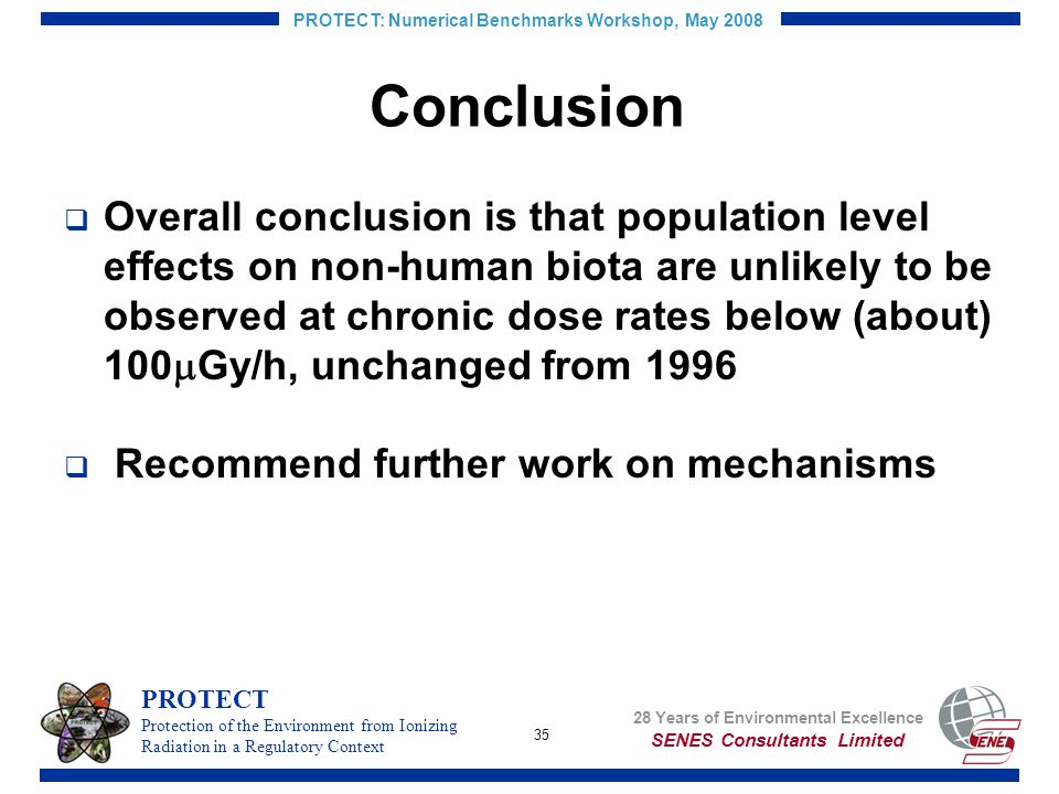 35 PROTECT: Numerical Benchmarks Workshop, May 2008 Conclusion Overall conclusion is that population level effects on non-human biota are unlikely to be observed at chronic dose rates below (about) 100 Gy/h, unchanged from 1996 Recommend further work on mechanisms SENES Consultants Limited 28 Years of Environmental Excellence PROTECT Protection of the Environment from Ionizing Radiation in a Regulatory Context
