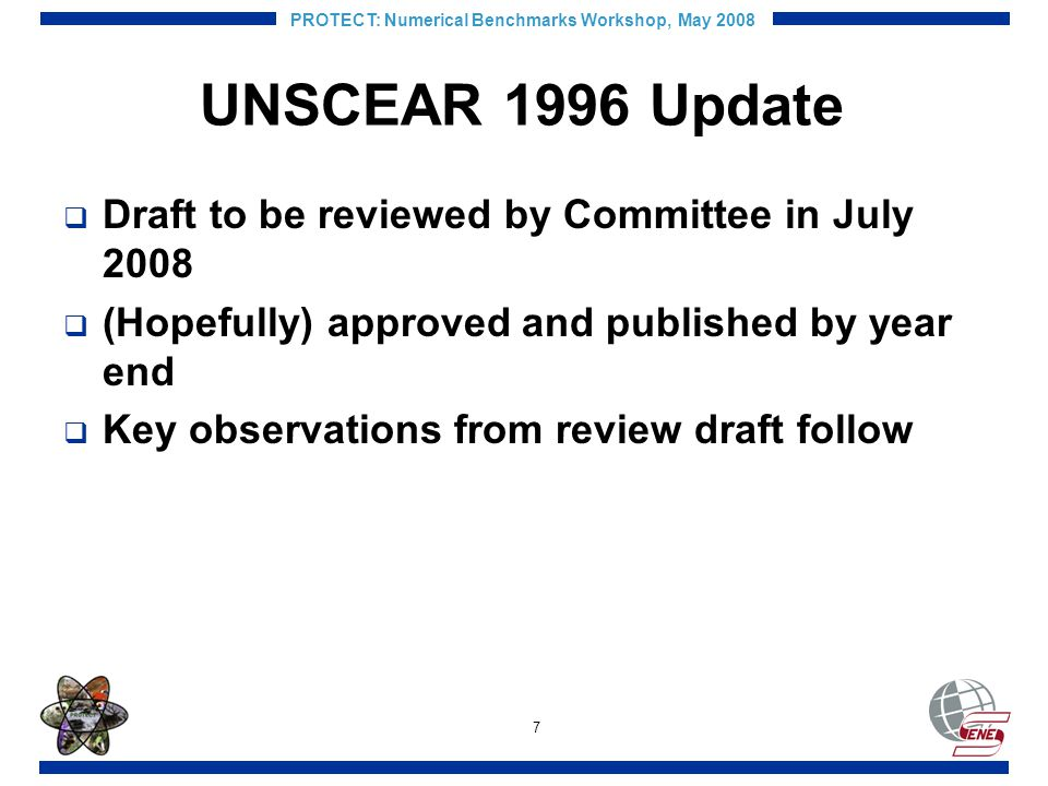 7 PROTECT: Numerical Benchmarks Workshop, May 2008 UNSCEAR 1996 Update Draft to be reviewed by Committee in July 2008 (Hopefully) approved and published by year end Key observations from review draft follow