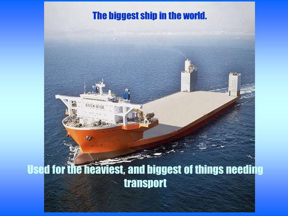 The biggest ship in the world. Used for the heaviest, and biggest of things needing transport