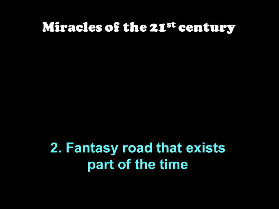 2. Fantasy road that exists part of the time Miracles of the 21 st century