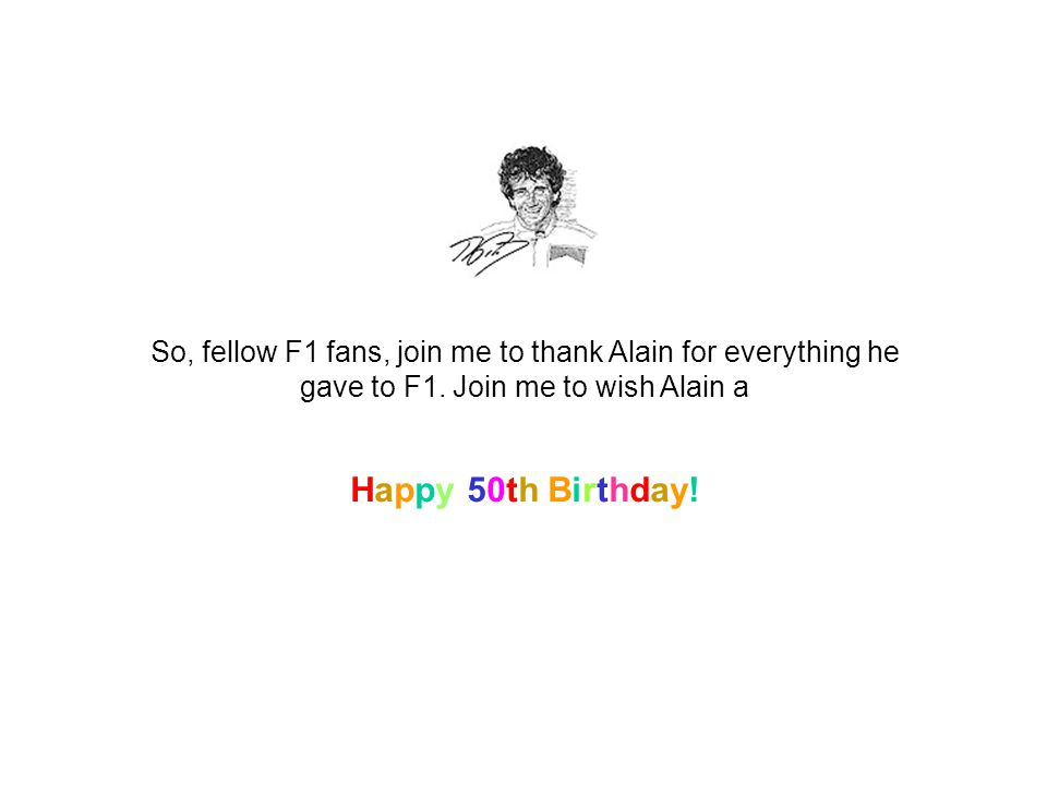 So, fellow F1 fans, join me to thank Alain for everything he gave to F1.
