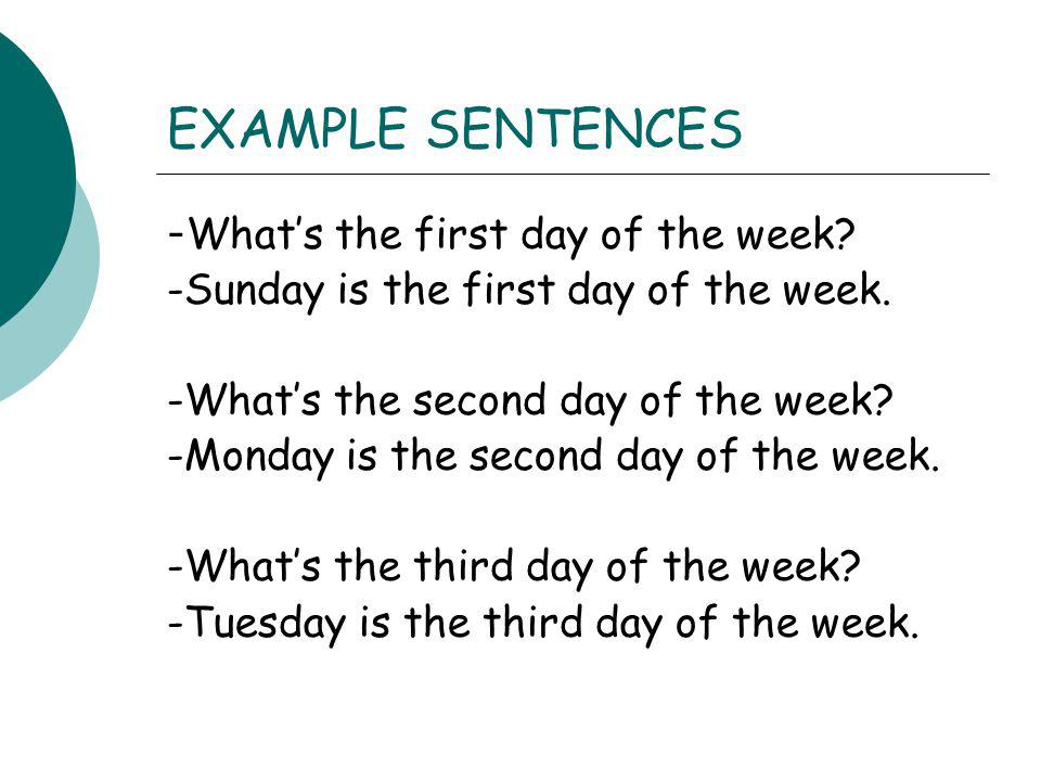 EXAMPLE SENTENCES - Whats the first day of the week? -Sunday is the first day of the week. -Whats the second day of the week? -Monday is the second da