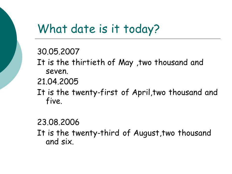 What date is it today? 30.05.2007 It is the thirtieth of May,two thousand and seven. 21.04.2005 It is the twenty-first of April,two thousand and five.