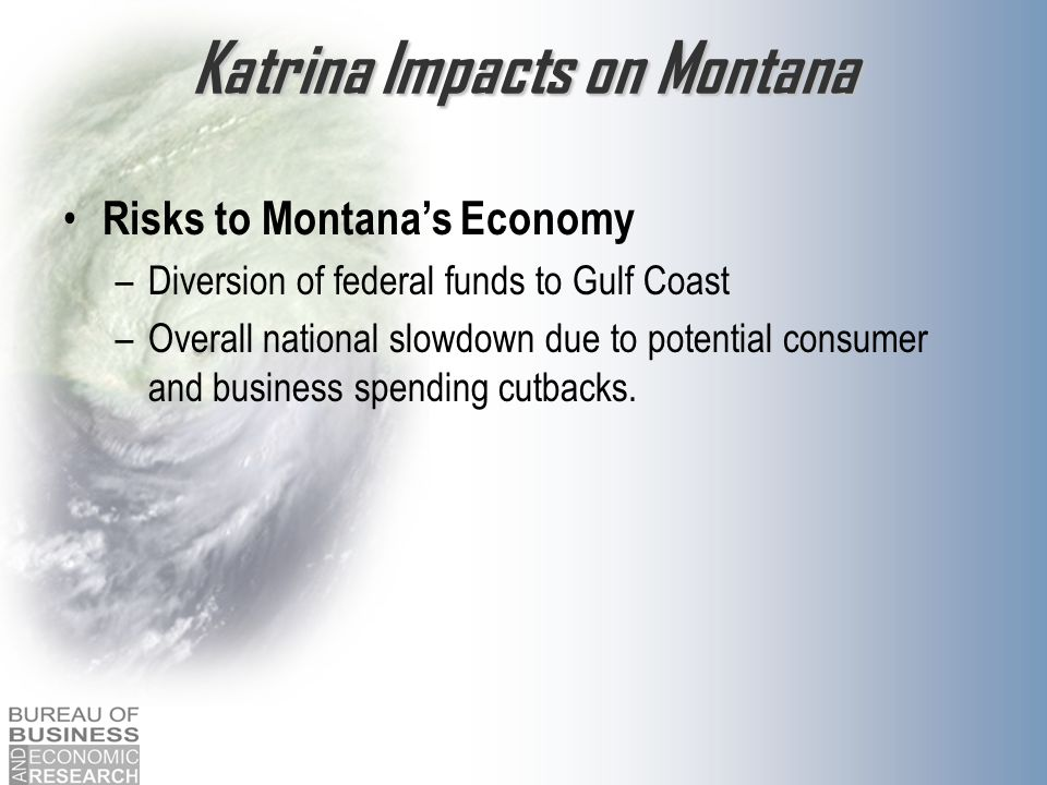 Katrina Impacts on Montana Risks to Montanas Economy –Diversion of federal funds to Gulf Coast –Overall national slowdown due to potential consumer an
