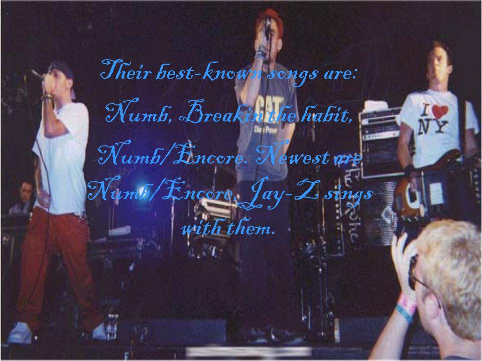 Their best-known songs are: Numb, Breakin the habit, Numb/Encore.