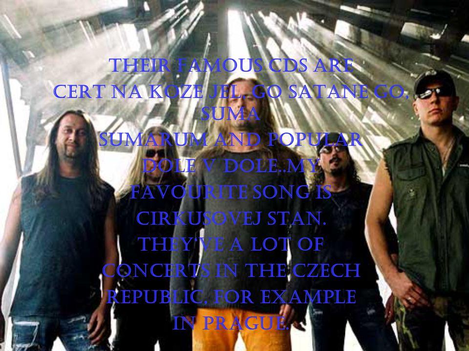 Their famous CDs Are Cert na koze jel, go satane go, suma Sumarum and popular Dole v dole..my Favourite song is Cirkusovej stan.