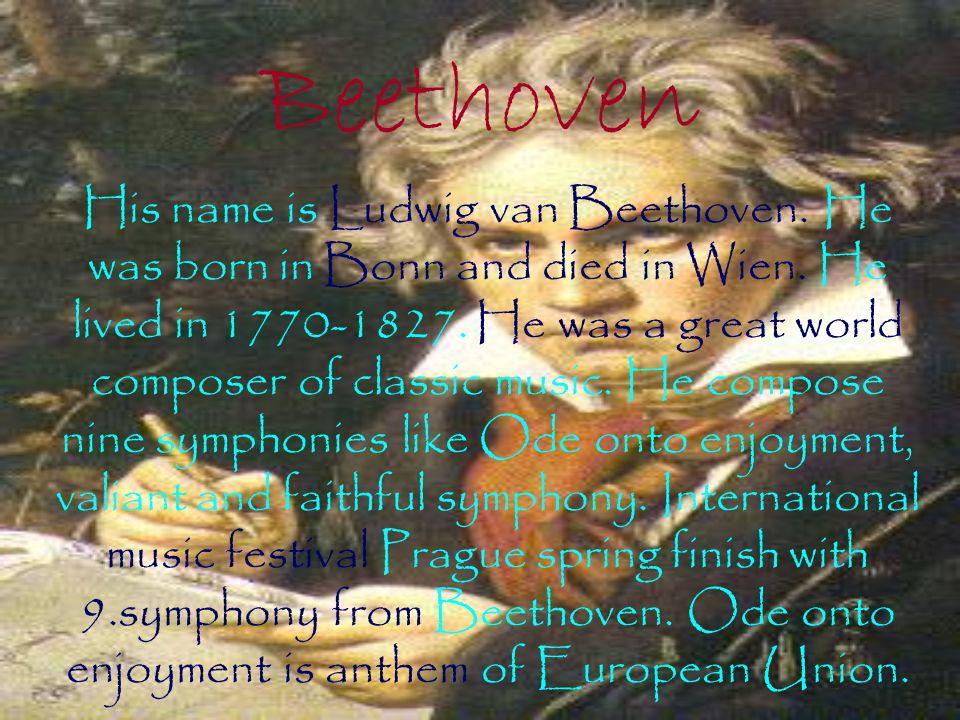 Beethoven His name is Ludwig van Beethoven. He was born in Bonn and died in Wien.