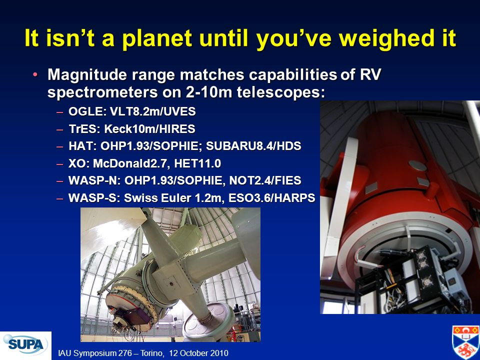 IAU Symposium 276 -- Torino, 12 October 2010 It isnt a planet until youve weighed it Magnitude range matches capabilities of RV spectrometers on 2-10m telescopes:Magnitude range matches capabilities of RV spectrometers on 2-10m telescopes: –OGLE: VLT8.2m/UVES –TrES: Keck10m/HIRES –HAT: OHP1.93/SOPHIE; SUBARU8.4/HDS –XO: McDonald2.7, HET11.0 –WASP-N: OHP1.93/SOPHIE, NOT2.4/FIES –WASP-S: Swiss Euler 1.2m, ESO3.6/HARPS