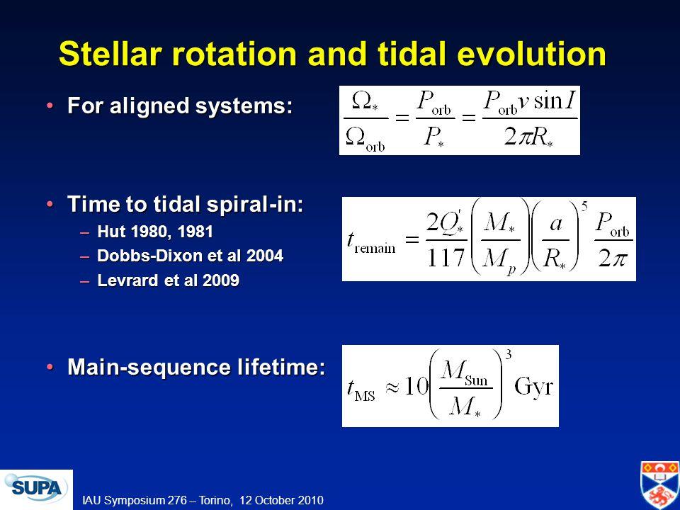 IAU Symposium 276 -- Torino, 12 October 2010 Stellar rotation and tidal evolution For aligned systems:For aligned systems: Time to tidal spiral-in:Time to tidal spiral-in: –Hut 1980, 1981 –Dobbs-Dixon et al 2004 –Levrard et al 2009 Main-sequence lifetime:Main-sequence lifetime: