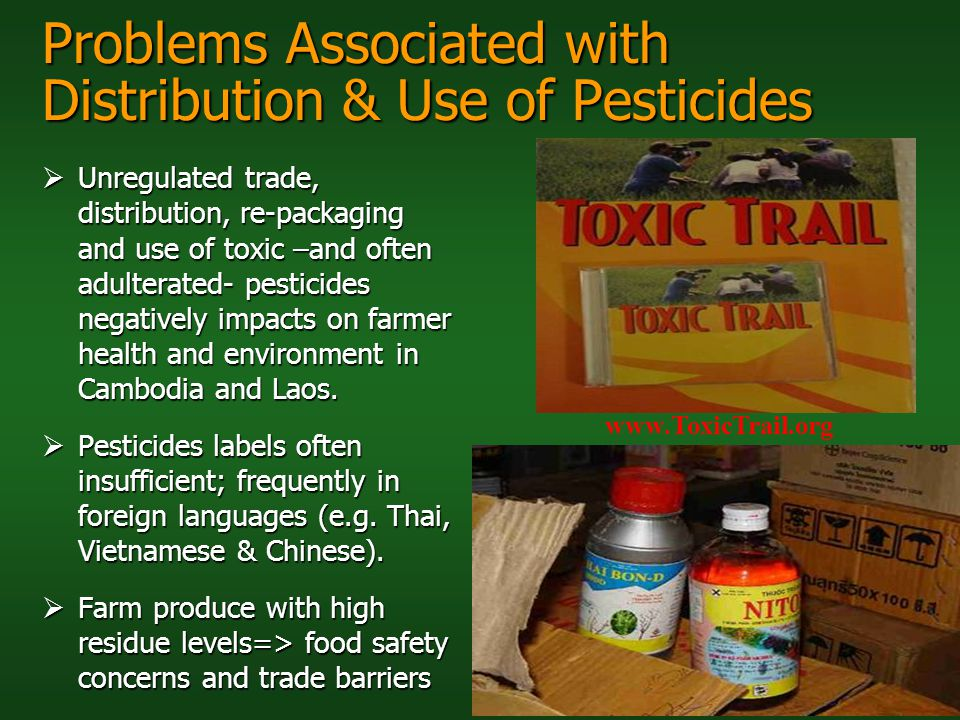 Problems Associated with Distribution & Use of Pesticides Unregulated trade, distribution, re-packaging and use of toxic –and often adulterated- pesti