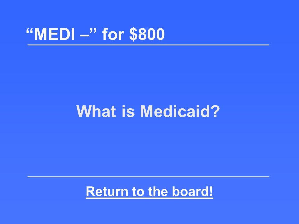 Often called the payer of last resort MEDI – for $800