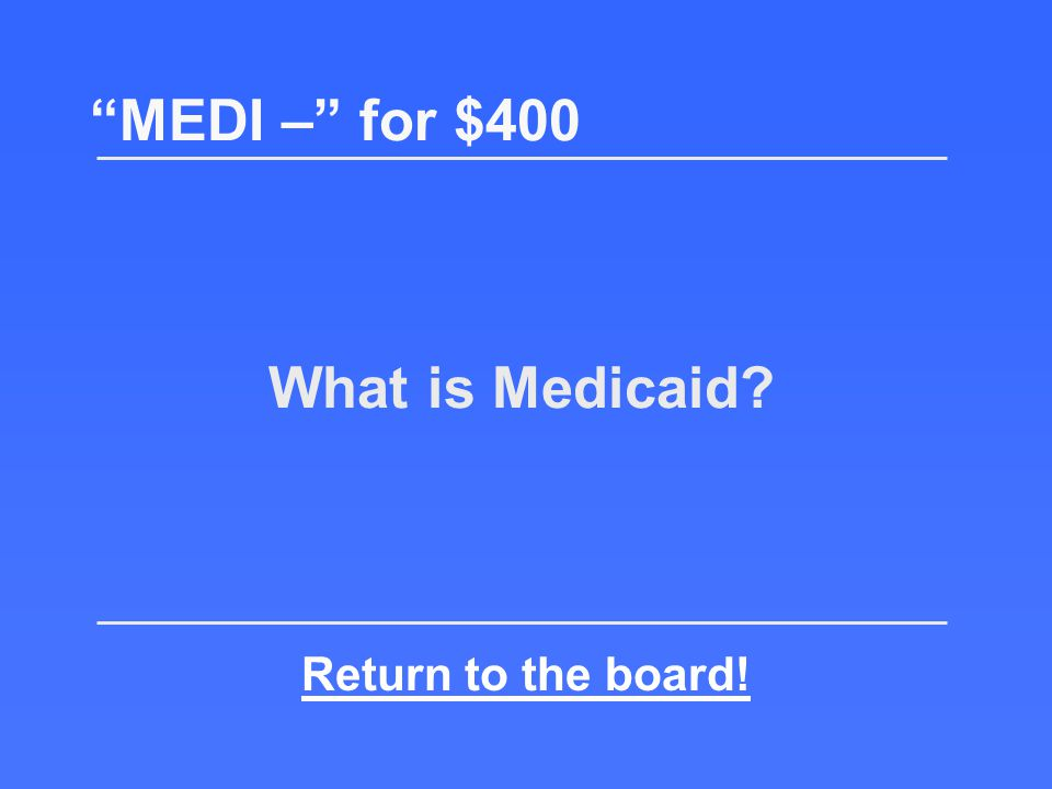 MEDI – for $400 State program that provides medical coverage to persons with limited income and resources