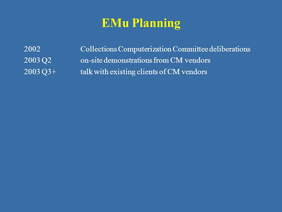 EMu Planning 2002Collections Computerization Committee deliberations 2003 Q2on-site demonstrations from CM vendors 2003 Q3+talk with existing clients