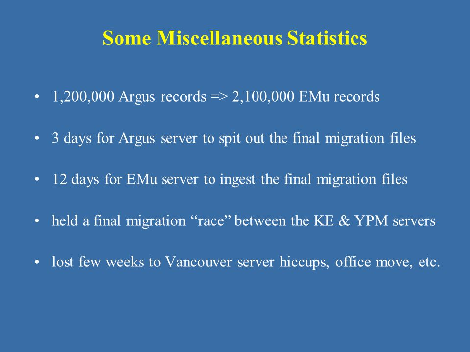 Some Miscellaneous Statistics 1,200,000 Argus records => 2,100,000 EMu records 3 days for Argus server to spit out the final migration files 12 days f