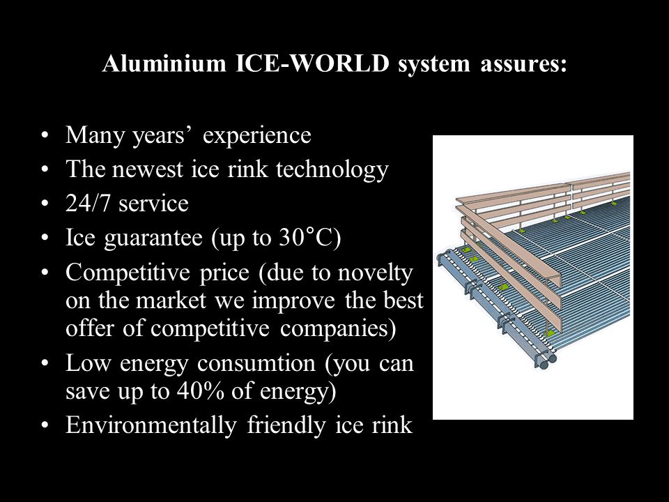Aluminium ICE-WORLD system assures: Many years experience The newest ice rink technology 24/7 service Ice guarantee (up to 30°C) Competitive price (due to novelty on the market we improve the best offer of competitive companies) Low energy consumtion (you can save up to 40% of energy) Environmentally friendly ice rink