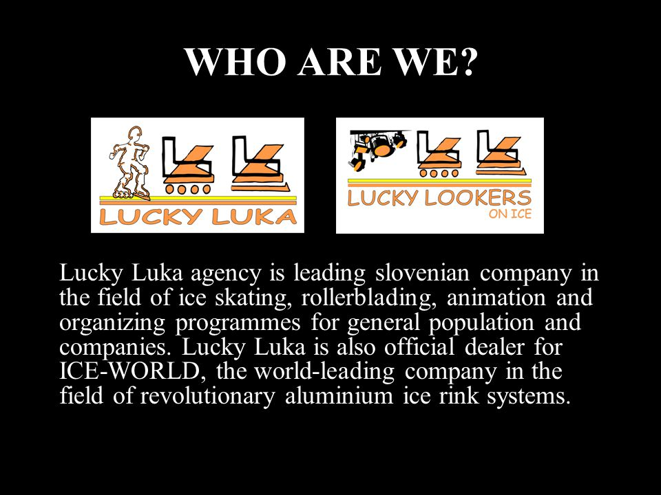 WHO ARE WE? Lucky Luka agency is leading slovenian company in the field of ice skating, rollerblading, animation and organizing programmes for general