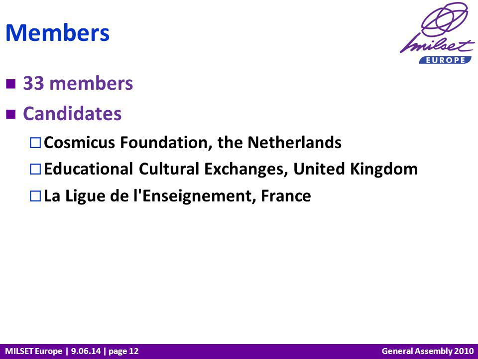 MILSET Europe | 9.06.14 | page 12 33 members Candidates Cosmicus Foundation, the Netherlands Educational Cultural Exchanges, United Kingdom La Ligue de l Enseignement, France Members General Assembly 2010
