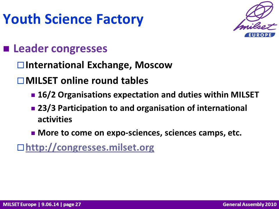 MILSET Europe | 9.06.14 | page 27 Leader congresses International Exchange, Moscow MILSET online round tables 16/2 Organisations expectation and duties within MILSET 23/3 Participation to and organisation of international activities More to come on expo-sciences, sciences camps, etc.