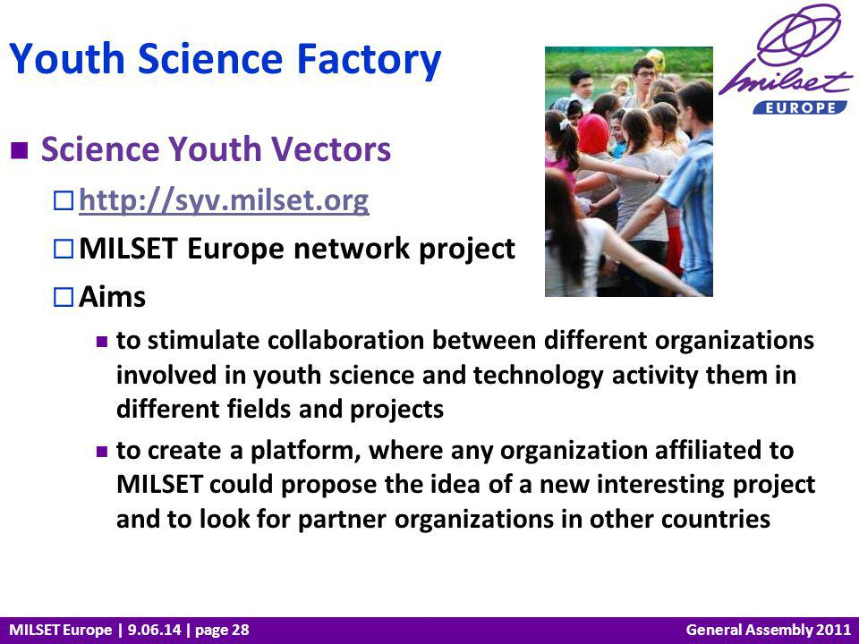 MILSET Europe | 9.06.14 | page 28 Science Youth Vectors http://syv.milset.org MILSET Europe network project Aims to stimulate collaboration between different organizations involved in youth science and technology activity them in different fields and projects to create a platform, where any organization affiliated to MILSET could propose the idea of a new interesting project and to look for partner organizations in other countries Youth Science Factory General Assembly 2011