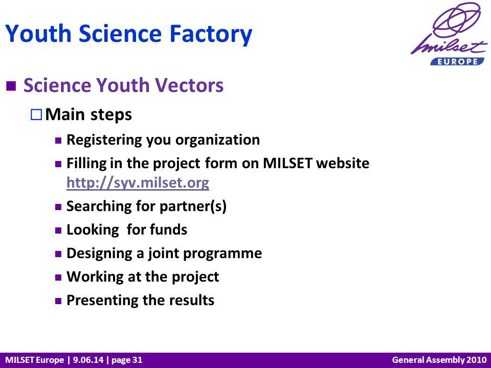 MILSET Europe | 9.06.14 | page 31 Science Youth Vectors Main steps Registering you organization Filling in the project form on MILSET website http://syv.milset.org http://syv.milset.org Searching for partner(s) Looking for funds Designing a joint programme Working at the project Presenting the results Youth Science Factory General Assembly 2010