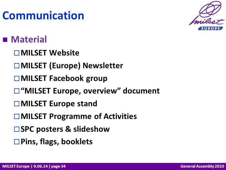 MILSET Europe | 9.06.14 | page 34 Material MILSET Website MILSET (Europe) Newsletter MILSET Facebook group MILSET Europe, overview document MILSET Europe stand MILSET Programme of Activities SPC posters & slideshow Pins, flags, booklets Communication General Assembly 2010