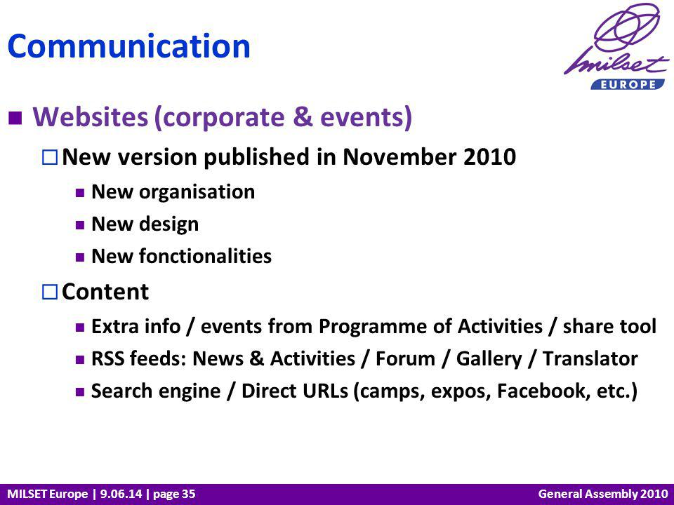MILSET Europe | 9.06.14 | page 35 Websites (corporate & events) New version published in November 2010 New organisation New design New fonctionalities Content Extra info / events from Programme of Activities / share tool RSS feeds: News & Activities / Forum / Gallery / Translator Search engine / Direct URLs (camps, expos, Facebook, etc.) Communication General Assembly 2010