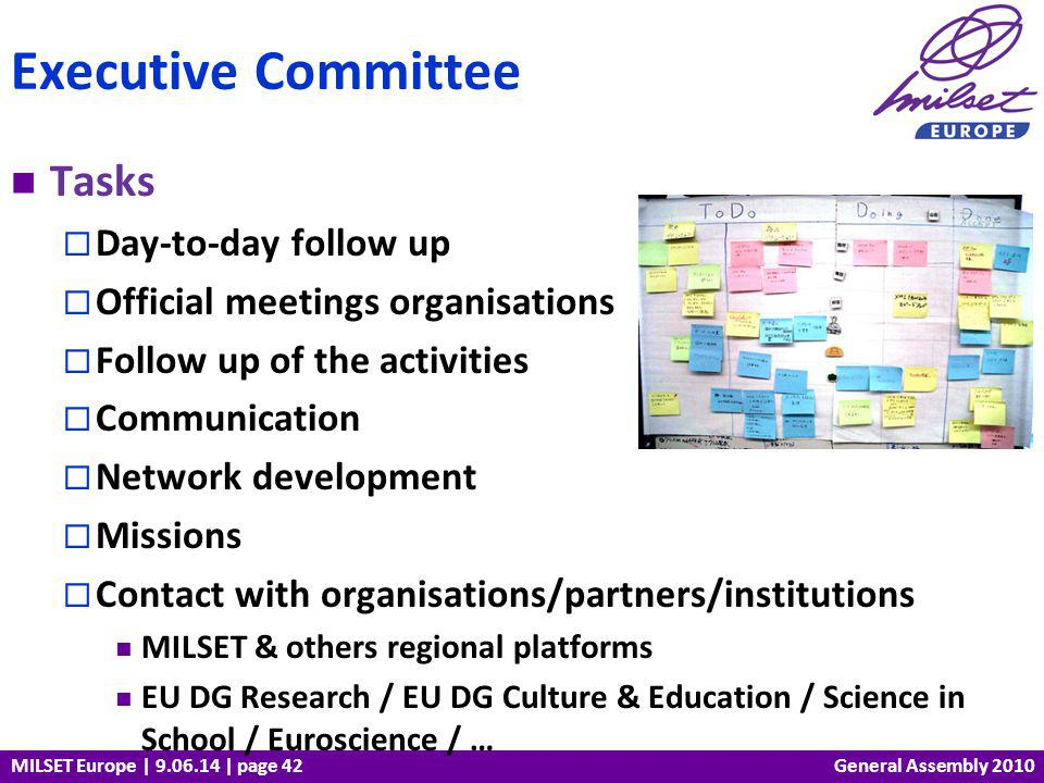 MILSET Europe | 9.06.14 | page 42 Tasks Day-to-day follow up Official meetings organisations Follow up of the activities Communication Network development Missions Contact with organisations/partners/institutions MILSET & others regional platforms EU DG Research / EU DG Culture & Education / Science in School / Euroscience / … Executive Committee General Assembly 2010
