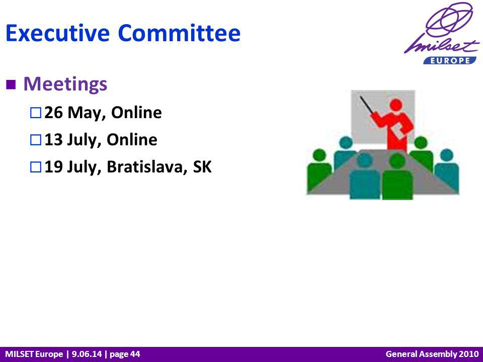 MILSET Europe | 9.06.14 | page 44 Meetings 26 May, Online 13 July, Online 19 July, Bratislava, SK Executive Committee General Assembly 2010