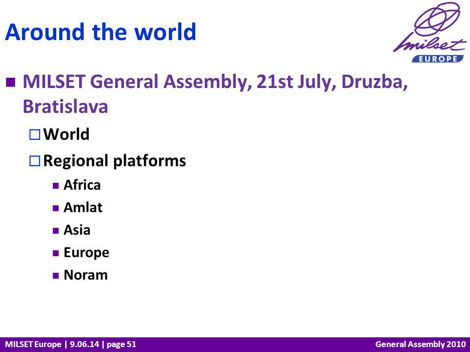 MILSET Europe | 9.06.14 | page 51 MILSET General Assembly, 21st July, Druzba, Bratislava World Regional platforms Africa Amlat Asia Europe Noram Around the world General Assembly 2010