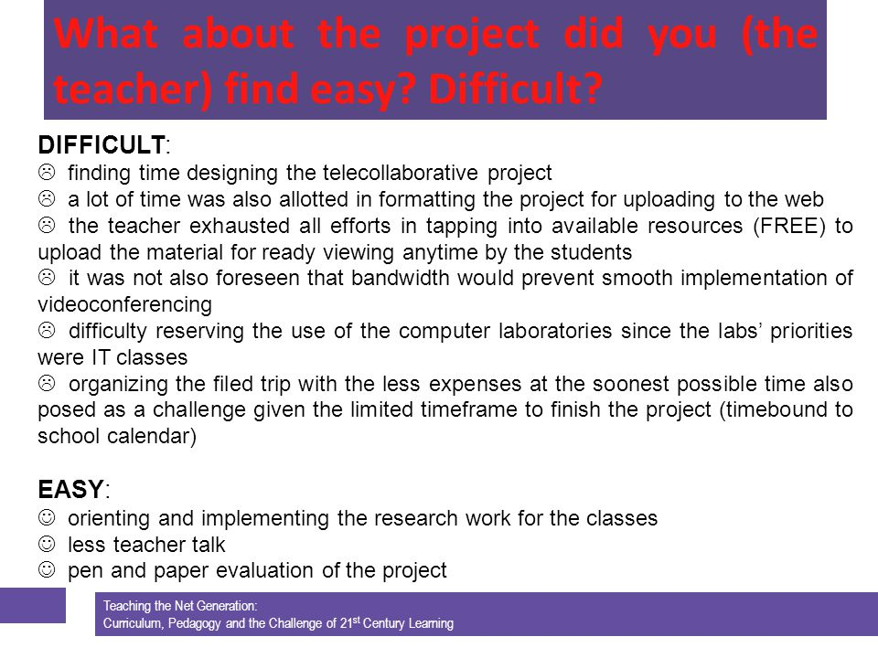 Teaching the Net Generation: Curriculum, Pedagogy and the Challenge of 21 st Century Learning DIFFICULT: finding time designing the telecollaborative project a lot of time was also allotted in formatting the project for uploading to the web the teacher exhausted all efforts in tapping into available resources (FREE) to upload the material for ready viewing anytime by the students it was not also foreseen that bandwidth would prevent smooth implementation of videoconferencing difficulty reserving the use of the computer laboratories since the labs priorities were IT classes organizing the filed trip with the less expenses at the soonest possible time also posed as a challenge given the limited timeframe to finish the project (timebound to school calendar) EASY: orienting and implementing the research work for the classes less teacher talk pen and paper evaluation of the project Teaching the Net Generation: Curriculum, Pedagogy and the Challenge of 21 st Century Learning What about the project did you (the teacher) find easy.