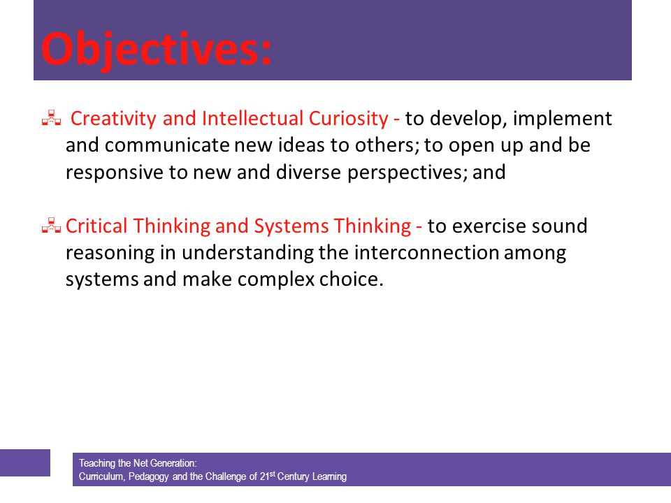 Teaching the Net Generation: Curriculum, Pedagogy and the Challenge of 21 st Century Learning Objectives: Creativity and Intellectual Curiosity - to develop, implement and communicate new ideas to others; to open up and be responsive to new and diverse perspectives; and Critical Thinking and Systems Thinking - to exercise sound reasoning in understanding the interconnection among systems and make complex choice.