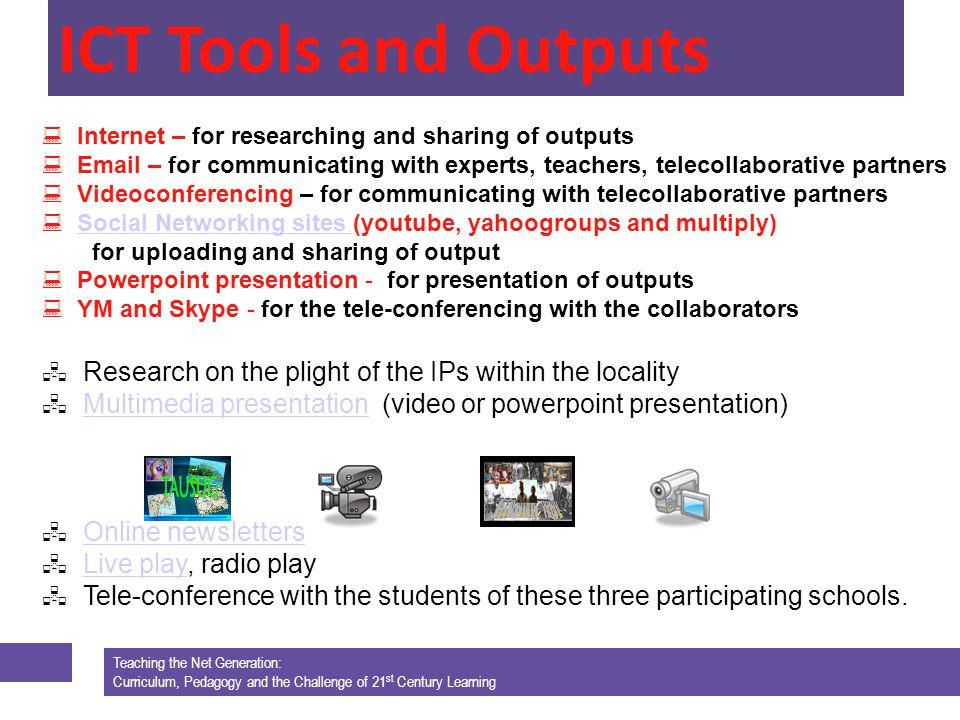 Teaching the Net Generation: Curriculum, Pedagogy and the Challenge of 21 st Century Learning Internet – for researching and sharing of outputs Email