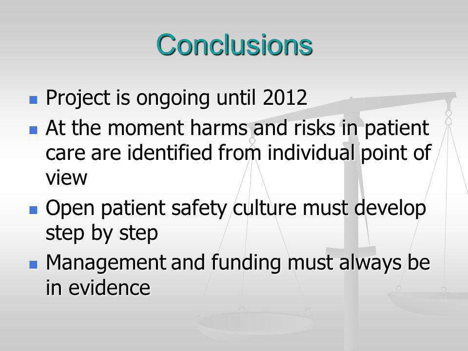 Conclusions Project is ongoing until 2012 Project is ongoing until 2012 At the moment harms and risks in patient care are identified from individual point of view At the moment harms and risks in patient care are identified from individual point of view Open patient safety culture must develop step by step Open patient safety culture must develop step by step Management and funding must always be in evidence Management and funding must always be in evidence