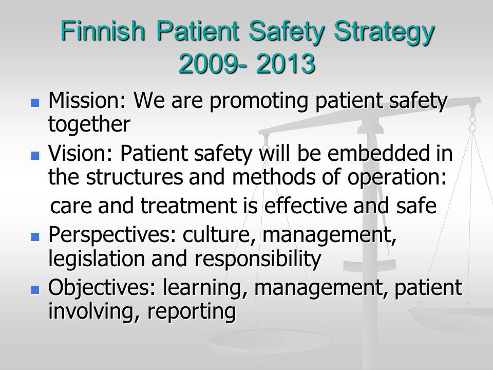 Finnish Patient Safety Strategy 2009- 2013 Mission: We are promoting patient safety together Mission: We are promoting patient safety together Vision: Patient safety will be embedded in the structures and methods of operation: Vision: Patient safety will be embedded in the structures and methods of operation: care and treatment is effective and safe care and treatment is effective and safe Perspectives: culture, management, legislation and responsibility Perspectives: culture, management, legislation and responsibility Objectives: learning, management, patient involving, reporting Objectives: learning, management, patient involving, reporting