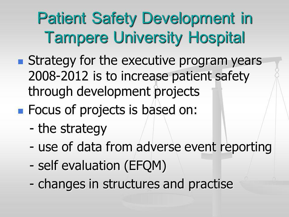 Patient Safety Development in Tampere University Hospital Strategy for the executive program years is to increase patient safety through development projects Strategy for the executive program years is to increase patient safety through development projects Focus of projects is based on: Focus of projects is based on: - the strategy - the strategy - use of data from adverse event reporting - use of data from adverse event reporting - self evaluation (EFQM) - self evaluation (EFQM) - changes in structures and practise - changes in structures and practise